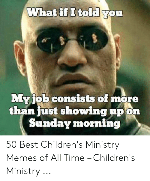 Childrens Ministry: What if I told you  Myjob consists of more  than just showing up on  Sunday morning 50 Best Children's Ministry Memes of All Time – Children's Ministry ...