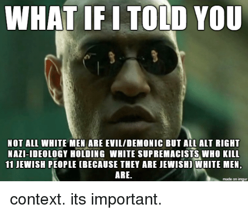 Imgur, White, and Jewish: WHAT IF I TOLD YOU  NOT ALL WHITE MEN ARE EVIL/DEMONIC BUT ALL ALT RIGHT  NAZI-IDEOLOGY HOLDING WHITE SUPREMACISTS WHO KILL  11 JEWISH PEOPLE (BECAUSE THEY ARE JEWISHI WHITE MEN,  ARE.  made on imgur context. its important.