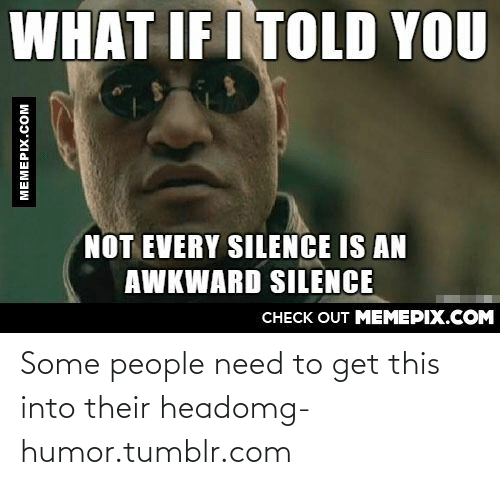 What If I Told: WHAT IF I TOLD YOU  NOT EVERY SILENCE IS AN  AWKWARD SILENCE  CНЕCK OUT MЕМЕРIХ.COM  MEMEPIX.COM Some people need to get this into their headomg-humor.tumblr.com