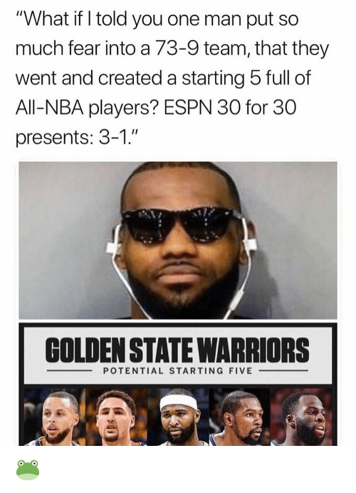 "Espn, Golden State Warriors, and Nba: ""What if I told you one man put so  much fear into a 73-9 team, that they  went and created a starting 5 full of  All-NBA players? ESPN 30 for 30  presents: 3-1.""  GOLDEN STATE WARRIORS  POTENTIAL STARTING FIVE 🐸"