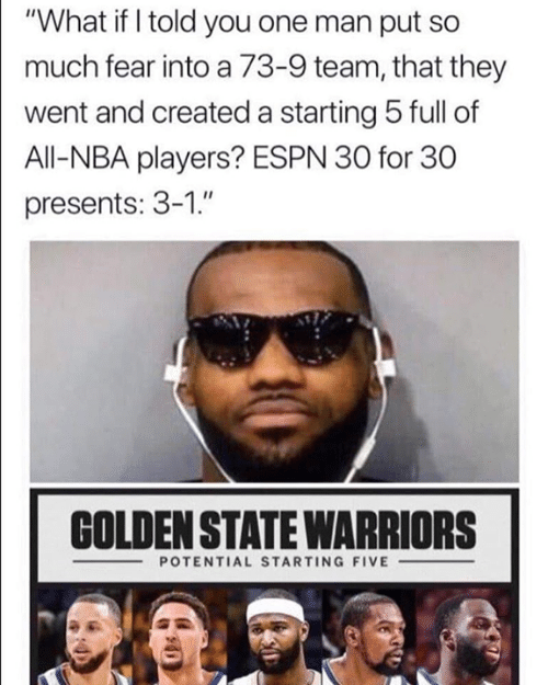 "Espn, Nba, and Warriors: ""What if I told you one man put so  much fear into a 73-9 team, that they  went and created a starting 5 full of  All-NBA players? ESPN 30 for 30  presents: 3-1.""  COLDEN STATE WARRIORS  -POTENTIAL STARTING FIVE-"