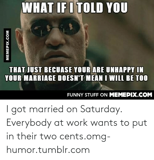 What If I Told: WHAT IF I TOLD YOU  THAT JUST BECUASE YOUR ARE UNHAPPY IN  YOUR MARRIAGE DOESN'T MEAN I WILL BE TOO  FUNNY STUFF ON MEMEPIX.COM  MEMEPIX.COM I got married on Saturday. Everybody at work wants to put in their two cents.omg-humor.tumblr.com