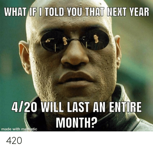 4 20, Next, and Will: WHAT IF I TOLD YOU THAT NEXT YEAR  4/20 WILL LAST AN ENTIRE  MONTH?  made with mematic 420