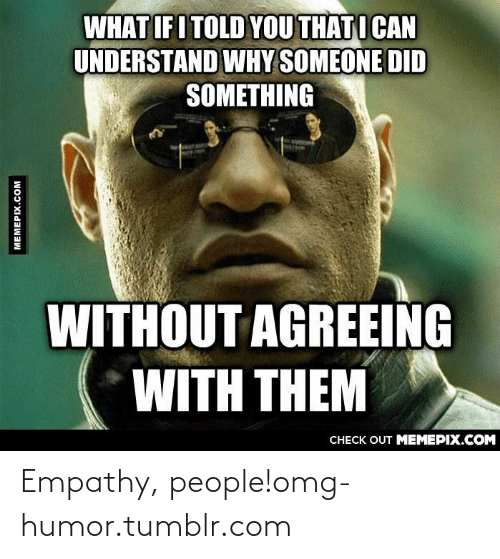What If I Told: WHAT IF I TOLD YOU THATI CAN  UNDERSTAND WHY SOMEONE DID  SOMETHING  WITHOUT AGREEING  WITH THEM  CНECK OUT MЕМЕРIХ.COM  MEMEPIX.COM Empathy, people!omg-humor.tumblr.com