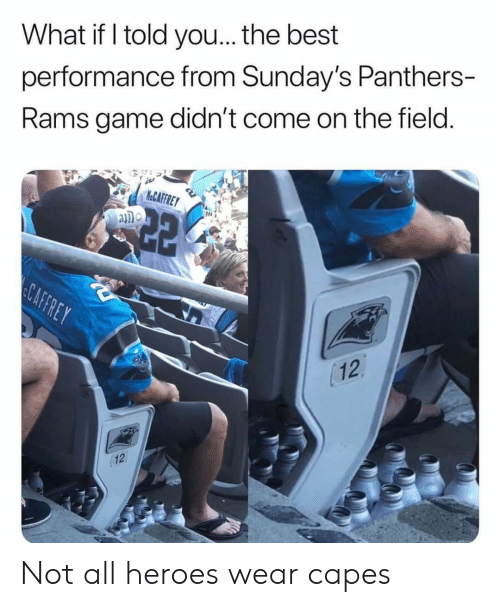 Caffrey: What if I told you... the best  performance from Sunday's Panthers-  Rams game didn't come on the field.  KeCAFFREY  CAFFREY  12  12 Not all heroes wear capes