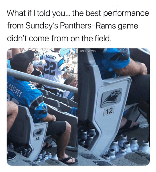 Caffrey: What if I told you... the best performance  from Sunday's Panthers-Rams game  didn't come from on the field.  @NFL MEMES  M&CAFFREY  CAFFREY  12  12