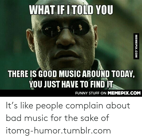 What If I Told: WHAT IF I TOLD YOU  THERE IS GOOD MUSIC AROUND TODAY,  YOU JUST HAVE TO FIND IT  FUNNY STUFF ON MEMEPIX.COM  MEMEPIX.COM It's like people complain about bad music for the sake of itomg-humor.tumblr.com