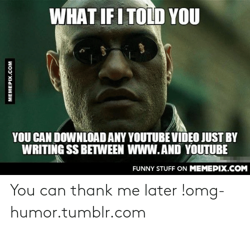 What If I Told: WHAT IF I TOLD YOU  YOU CAN DOWNLOAD ANY YOUTUBE VIDEO JUST BY  WRITING SS BETWEEN WWW.AND YOUTUBE  FUNNY STUFF ON MEMEPIX.COM  MEMEPIX.COM You can thank me later !omg-humor.tumblr.com