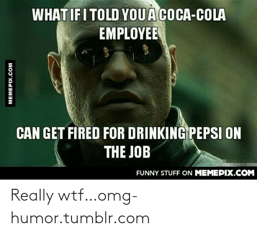 What If I Told: WHAT IF I TOLD YOUA  EMPLOYEE  COCA-COLA  CAN GET FIRED FOR DRINKING PEPSI ON  THE JOB  FUNNY STUFF ON MEMEPIX.COM  MEMEPIX.COM Really wtf…omg-humor.tumblr.com