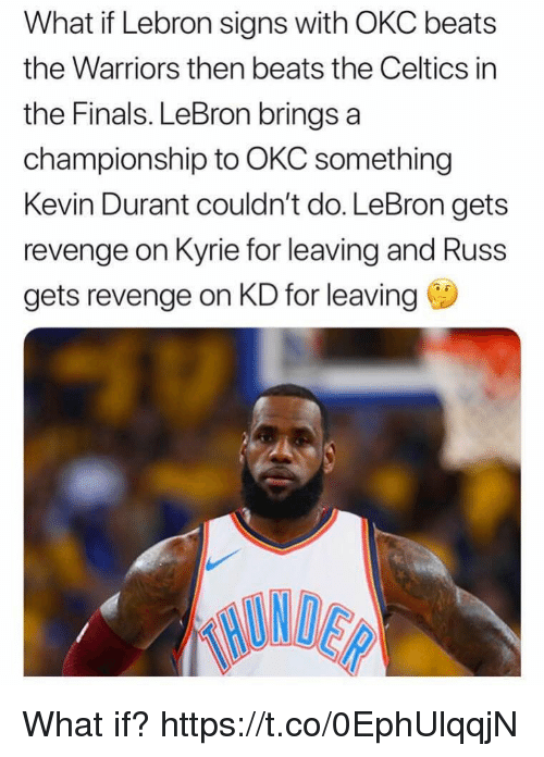 Finals, Kevin Durant, and Memes: What if Lebron signs with OKC beats  the Warriors then beats the Celtics in  the Finals. LeBron brings a  championship to OKC something  Kevin Durant couldn't do. LeBron gets  revenge on Kyrie for leaving and Russ  gets revenge on KD for leaving What if? https://t.co/0EphUlqqjN