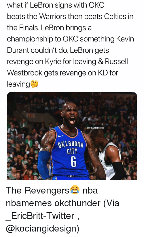 Basketball, Finals, and Nba: what if LeBron signs with OKC  beats the Warriors then beats Celtics in  the Finals. LeBron brings a  championship to OKC something Kevir  Durant couldn't do. LeBron gets  revenge on Kyrie for leaving & Russell  Westbrook gets revenge on KD for  leaving  eKOCIANGIDESIGN  OKLAHOMA  CITY  UKL The Revengers😂 nba nbamemes okcthunder (Via ‪_EricBritt-Twitter ‬, @kociangidesign)