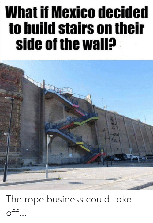 rope: What if Mexico decided  to build stairs on their  side of the wall? The rope business could take off…