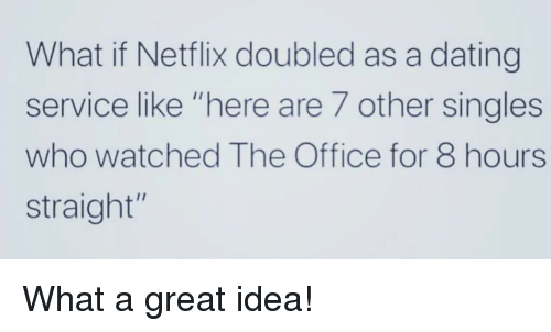 """Dating, Netflix, and The Office: What if Netflix doubled as a dating  service like """"here are 7 other singles  who watched The Office for 8 hours  straight"""" What a great idea!"""