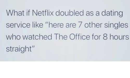 "Dating, Netflix, and The Office: What if Netflix doubled as a dating  service like ""here are 7 other singles  who watched The Office for 8 hours  straight"""