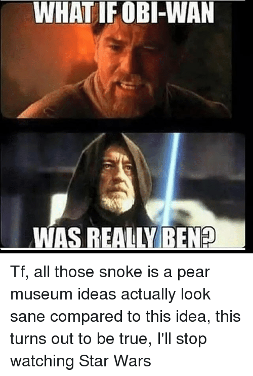 Snoke: WHAT IF OBI-WAN  WAS REALLY RENO Tf, all those snoke is a pear museum ideas actually look sane compared to this idea, this turns out to be true, I'll stop watching Star Wars