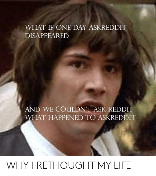 Life, Reddit, and Askreddit: WHAT IF ONE DAY ASKREDDIT  DISAPPEARED  AND WE COULDN'T ASK REDDIT  WHAT HAPPENED TO ASKREDDIT WHY I RETHOUGHT MY LIFE