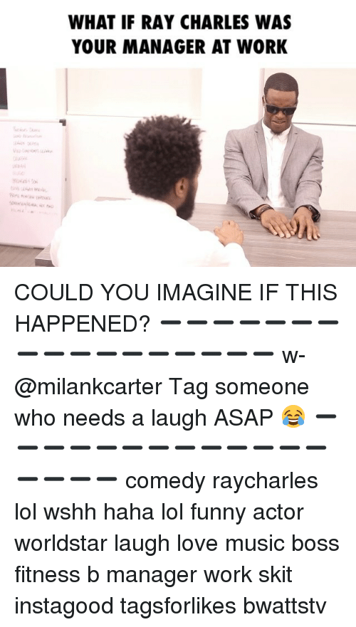 Memes, Worldstar, and Wshh: WHAT IF RAY CHARLES WAS  YOUR MANAGER AT WORK COULD YOU IMAGINE IF THIS HAPPENED? ➖➖➖➖➖➖➖➖➖➖➖➖➖➖➖➖➖ w-@milankcarter Tag someone who needs a laugh ASAP 😂 ➖➖➖➖➖➖➖➖➖➖➖➖➖➖➖➖➖ comedy raycharles lol wshh haha lol funny actor worldstar laugh love music boss fitness b manager work skit instagood tagsforlikes bwattstv