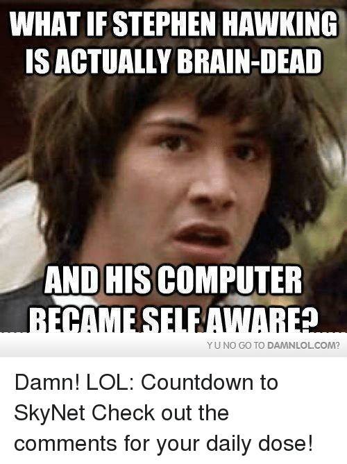 Countdown, Lol, and Memes: WHAT IF STEPHEN HAWKING  IS ACTUALLY BRAIN-DEAD  AND HIS COMPUTER  YU NO GO TO DAMNLOLCOM? Damn! LOL: Countdown to SkyNet