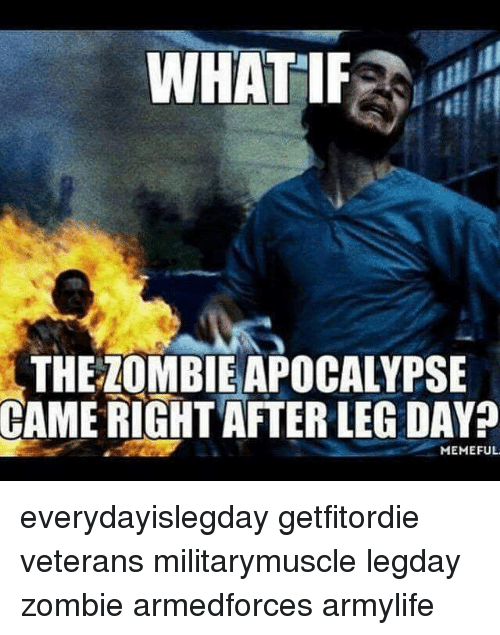 Leg Day Meme: WHAT IF  THE LOMBIEAPOCALYPSE  CAME RIGHT AFTER LEG DAY  MEMEFUL everydayislegday getfitordie veterans militarymuscle legday zombie armedforces armylife