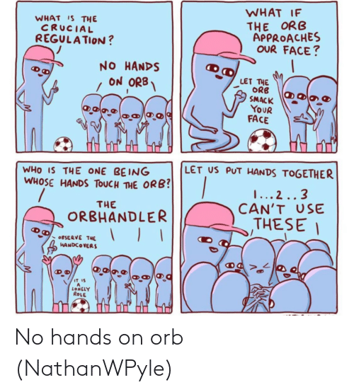 1 2: WHAT IF  THE ORB  APPROACHES  OUR FACE?  WHAT IS THE  CRUCIAL  REGULATION ?  NO HANDS  ON ORB  LET THE  ORB  SMACK  YOUR  FACE  LET US PUT HANDS TOGETHER  WHO IS THE ONE BEING  WHOSE HANDS TOUCH THE ORB?  1... 2..3  CAN'T USE  THESE I  THE  ORBHANDLER  OBSERVE THE  HANDCOVERS  IT IS  LONELY  ROLE No hands on orb (NathanWPyle)