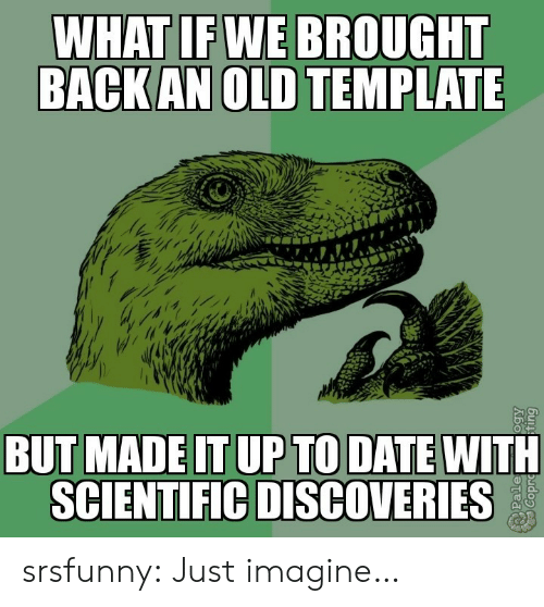 what if: WHAT IF WE BROUGHT  BACK AN OLD TEMPLATE  BUT MADE IT UP TO DATE WITH  SCIENTIFIC DISCOVERIES  Pale srsfunny:  Just imagine…