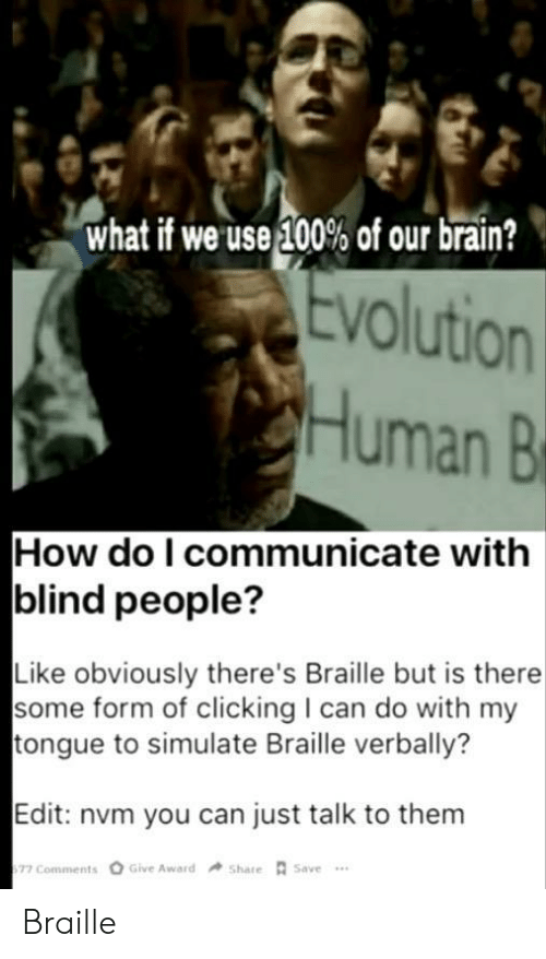Evolution: what if we use 100% of our brain?  Evolution  Human B  How do I communicate with  blind people?  Like obviously there's Braille but is there  some form of clicking I can do with my  tongue to simulate Braille verbally?  Edit: nvm you can just talk to them  Give Award  Share Save  77 Comments Braille