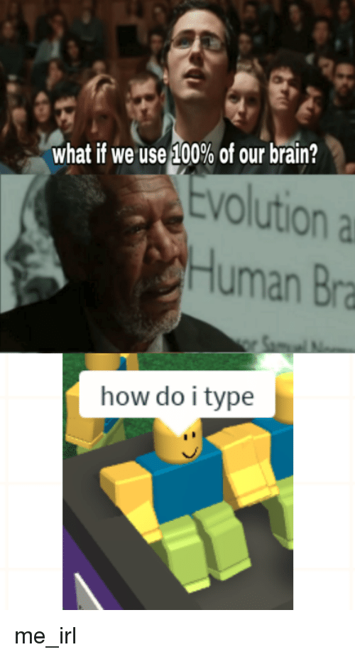 Brain, Evolution, and Irl: what if we useA|00% of our brain?  Evolution a  Human Bra  how do i type me_irl