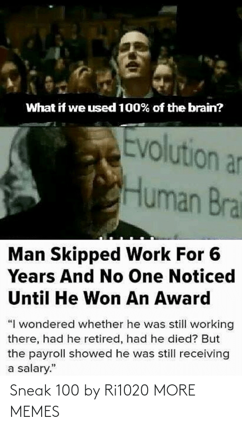 "human: What if we used 100% of the brain?  Evolution an  Human Brai  Man Skipped Work For 6  Years And No One Noticed  Until He Won An Award  ""I wondered whether he was still working  there, had he retired, had he died? But  the payroll showed he was still receiving  a salary."" Sneak 100 by Ri1020 MORE MEMES"