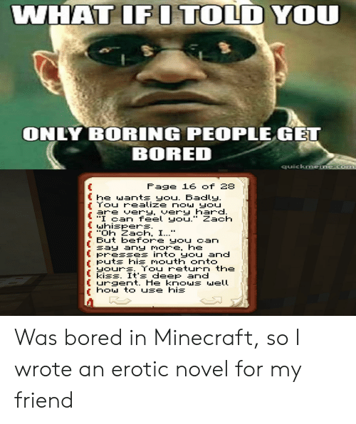 """Bored, Minecraft, and How To: WHAT IFI TOLD YOU  ONLY BORING PEOPLE GET  BORED  quickmeme.com  Fage 16 of 28  he wants you. Badly.  Tou realize nOw you  are very, very hard.  """"I can feel you."""" Zach  hispers.  """"Oh Zach, I...""""  But before yoy can  say any more, he  Presses into YOU and  Puts his mouth onto  yours. You return the  kiss. It's deep and  urgent. He knows well  how to use hi Was bored in Minecraft, so I wrote an erotic novel for my friend"""