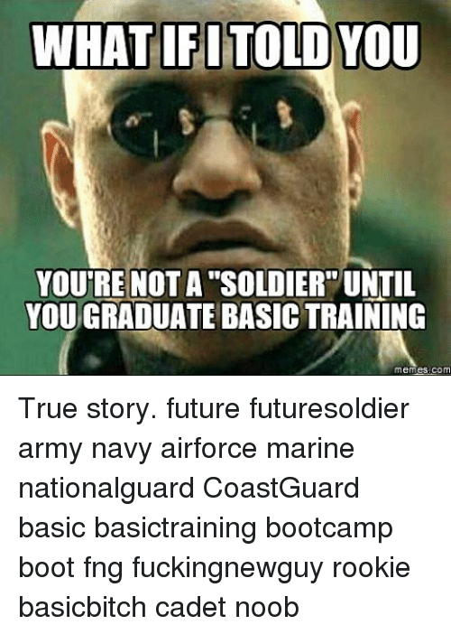 noobness: WHAT IFI TOLD YOU  YOURE NOTA SOLDIER UNTIL  YOU GRADUATE BASICTRAINING  mem True story. future futuresoldier army navy airforce marine nationalguard CoastGuard basic basictraining bootcamp boot fng fuckingnewguy rookie basicbitch cadet noob