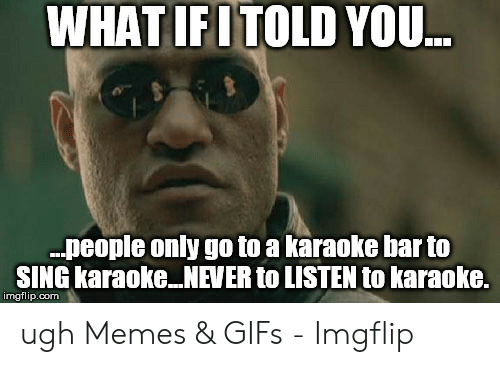 Karaoke Bar: WHAT IFITOLD YOU  .people only go to a karaoke bar to  SING karaoke NEVER to LISTEN to karaoke.  imgflip.com ugh Memes & GIFs - Imgflip