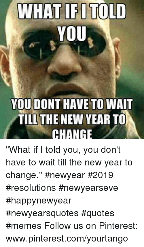 "Memes, New Year's, and Pinterest: WHAT IFITOLD  YOU  YOU DONT HAVE TO WAIT  TILLTHE NEW YEAR TO  CHANGE ""What if I told you, you don't have to wait till the new year to change."" #newyear #2019 #resolutions #newyearseve #happynewyear #newyearsquotes #quotes #memes Follow us on Pinterest: www.pinterest.com/yourtango"