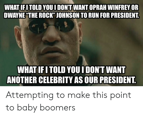 """Oprah Winfrey: WHAT IFITOLD YOUI DON'TWANT OPRAH WINFREY OR  DWAYNE THE ROCK"""" JOHNSON TO RUN FOR PRESIDENT  WHATIFITOLD YOUI DON'T WANT  ANOTHER CELEBRITY AS OUR PRESIDENT Attempting to make this point to baby boomers"""