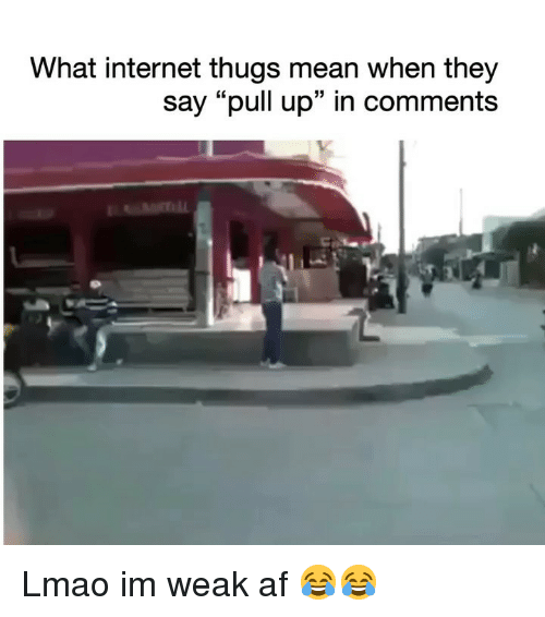 """thugs: What internet thugs mean when they  say """"pull up"""" in comments Lmao im weak af 😂😂"""