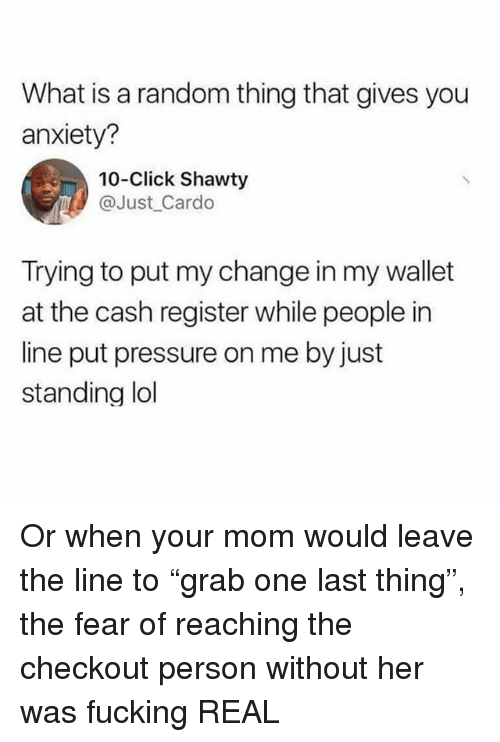 "Click, Fucking, and Lol: What is a random thing that gives you  anxiety?  10-Click Shawty  @Just_Cardo  Trying to put my change in my wallet  at the cash register while people in  line put pressure on me by just  standing lol Or when your mom would leave the line to ""grab one last thing"", the fear of reaching the checkout person without her was fucking REAL"