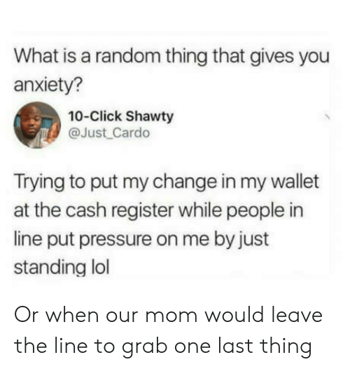 Click, Lol, and Pressure: What is a random thing that gives you  anxiety?  10-Click Shawty  @Just Cardo  Trying to put my change in my wallet  at the cash register while people in  line put pressure on me by just  standing lol Or when our mom would leave the line to grab one last thing