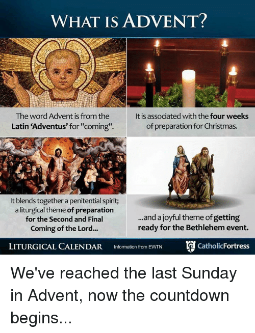 "Countdown, Memes, and Calendar: WHAT IS ADVENT?  The word Advent is fromthe  It is associated with the four weeks  of preparation for Christmas.  Latin Adventus for ""coming"".  lt blends together a penitential spirit;  a liturgical theme of preparation  and a joyful theme of getting  for the Second and Final  ready for the Bethlehem event.  Coming of the Lord...  LITURGICAL CALENDAR  Information from EWTN  Catholic Fortress We've reached the last Sunday in Advent, now the countdown begins..."