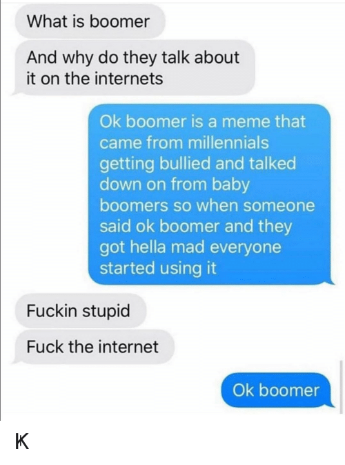 The Internets: What is boomer  And why do they talk about  it on the internets  Ok boomer is a meme that  came from millennials  getting bullied and talked  down on from baby  boomers so when someone  said ok boomer and they  got hella mad everyone  started using it  Fuckin stupid  Fuck the internet  Ok boomer ㄖҜ 乃ㄖㄖ爪乇尺