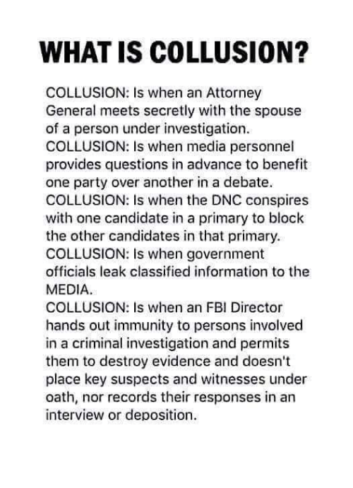Fbi, Memes, and Party: WHAT IS COLLUSION?  COLLUSION: Is when an Attorney  General meets secretly with the spouse  of a person under investigation.  COLLUSION: Is when media personnel  provides questions in advance to benefit  one party over another in a debate.  COLLUSION: Is when the DNC conspires  with one candidate in a primary to block  the other candidates in that primary.  COLLUSION: Is when government  officials leak classified information to the  MEDIA  COLLUSION: Is when an FBI Director  hands out immunity to persons involved  in a criminal investigation and permits  them to destroy evidence and doesn't  place key suspects and witnesses under  oath, nor records their responses in an  interview or deposition