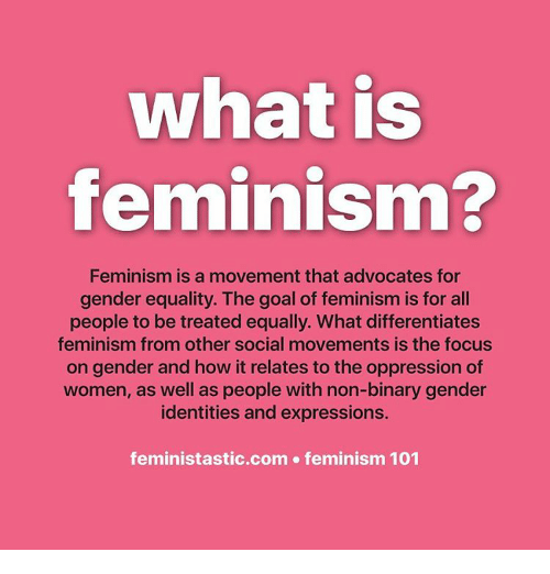 Feminization: what is  feminism?  Feminism is a movement that advocates for  gender equality. The goal of feminism is for all  people to be treated equally. What differentiates  feminism from other social movements is the focus  on gender and how it relates to the oppression of  women, as well as people with non-binary gender  identities and expressions.  feministastic.com feminism 101