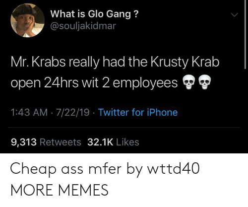 Krusty: What is Glo Gang?  @souljakidmar  Mr. Krabs really had the Krusty Krab  open 24hrs wit 2 employees  1:43 AM 7/22/19 Twitter for iPhone  9,313 Retweets 32.1K Likes Cheap ass mfer by wttd40 MORE MEMES