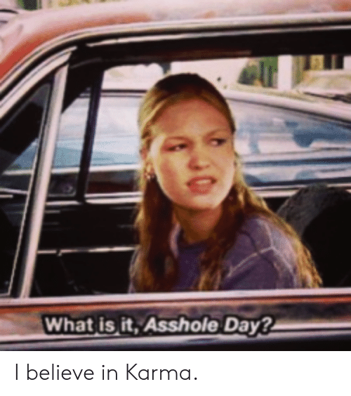 Karma, What Is, and Asshole: What is it, Asshole Day? I believe in Karma.