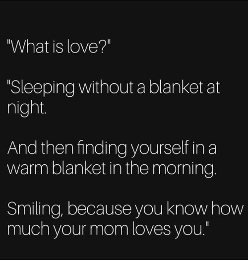 """Love, Memes, and What Is: What is love?""""  Sleeping without a blanket at  night  And then finding yourself in a  warm blanket in the morning.  Smiling, because you knowhow  much your mom loves you."""""""