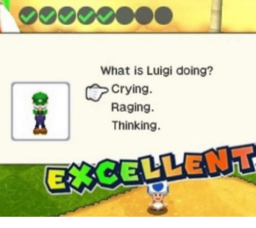 Crying, What Is, and Luigi: What is Luigi doing?  Crying.  Raging.  Thinking.