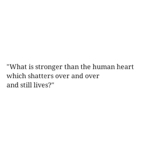 """Heart, What Is, and Human: """"What is stronger than the human heart  which shatters over and over  and still lives?"""""""