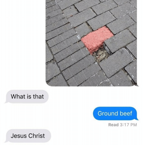 Beef, Jesus, and What Is: What is that  Ground beef  Read 3:17 PM  Jesus Christ