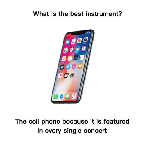 cell phone: What is the best instrument?  12  The cell phone because it is featured  in every single concert