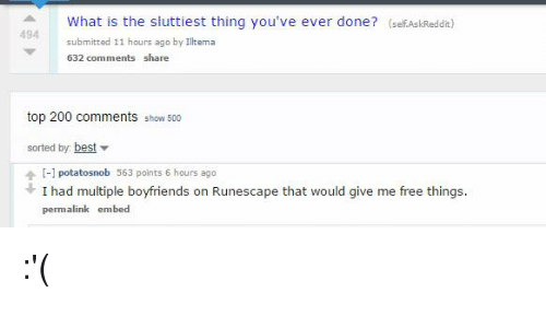 Sluttiest: What is the sluttiest thing you've ever done? (self AskReddit)  494 submitted 11 hours ago by Iltema  632 comments share  top 200 comments show 500  sorted by:  best.  [-1 potatosnob 563 points 6 hours ago  I had multiple boyfriends on Runescape that would give me free things.  permalink embed :'(