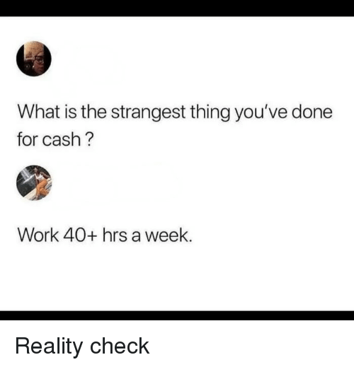 reality check: What is the strangest thing you've done  for cash?  Work 40+ hrs a week. Reality check