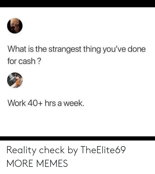 reality check: What is the strangest thing you've done  for cash?  Work 40+ hrs a week. Reality check by TheElite69 MORE MEMES
